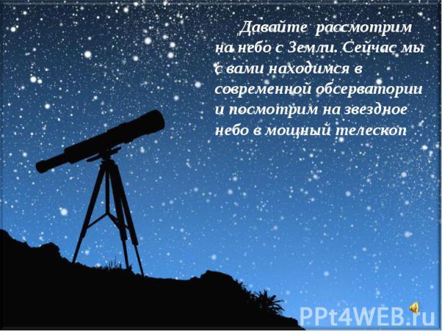 Давайте рассмотрим на небо с Земли. Сейчас мы с вами находимся в современной обсерватории и посмотрим на звездное небо в мощный телескоп