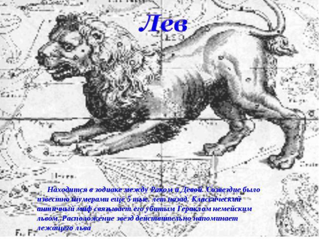Лев Находится в зодиаке между Раком и Девой. Созвездие было известно шумерами ещё 5 тыс. лет назад. Классический античный миф связывает его убитым Гераклом немейским львом. Расположение звёзд действительно напоминает лежащего льва