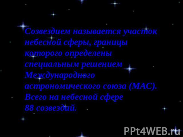 Созвездием называется участок небесной сферы, границы которого определены специальным решением Международного астрономического союза (МАС). Всего на небесной сфере 88созвездий.