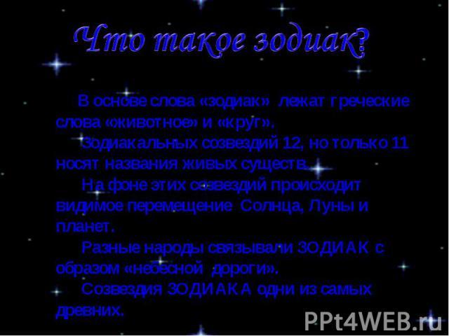 Что такое зодиак? В основе слова «зодиак» лежат греческие слова «животное» и «круг». Зодиакальных созвездий 12, но только 11 носят названия живых существ. На фоне этих созвездий происходит видимое перемещение Солнца, Луны и планет. Разные народы свя…