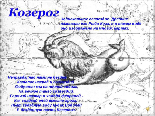 КозерогЗодиакальное созвездие. Древние называли его Рыба-Коза, и в таком виде оно изображено на многих картах.Неправда, над нами не бездна, не мрак-Каталог наград и возмездий:Любуемся мы на ночной зодиак,На вечное танго созвездий.Горячий нектар в хо…