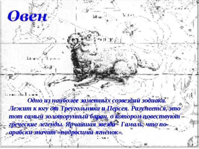 Овен Одно из наиболее заметных созвездий зодиака. Лежит к югу от Треугольника и Персея. Разумеется, это тот самый золоторунный баран, о котором повествуют греческие легенды. Ярчайшая звезда - Гамаль, что по-арабски значит «подросший ягнёнок».