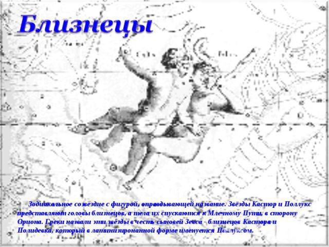 Близнецы Зодиакальное созвездие с фигурой, оправдывающей название. Звёзды Кастор и Поллукс представляют головы близнецов, а тела их спускаются к Млечному Пути, в сторону Ориона. Греки назвали эти звёзды в честь сыновей Зевса - близнецов Кастора и По…