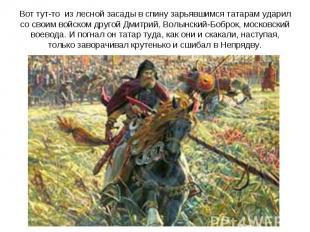 Вот тут-то из лесной засады в спину зарьявшимся татарам ударил со своим войском
