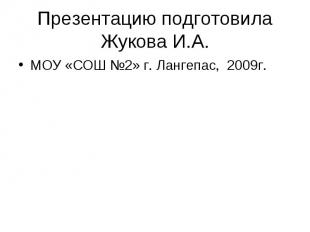 Презентацию подготовила Жукова И.А. МОУ «СОШ №2» г. Лангепас, 2009г.