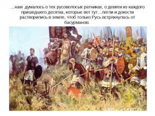 …нам думалось о тех русоволосых ратниках, о девяти из каждого пришедшего десятка