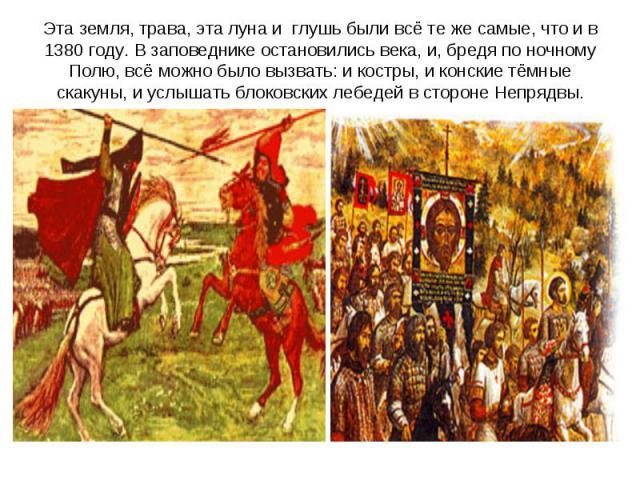 Эта земля, трава, эта луна и глушь были всё те же самые, что и в 1380 году. В заповеднике остановились века, и, бредя по ночному Полю, всё можно было вызвать: и костры, и конские тёмные скакуны, и услышать блоковских лебедей в стороне Непрядвы.