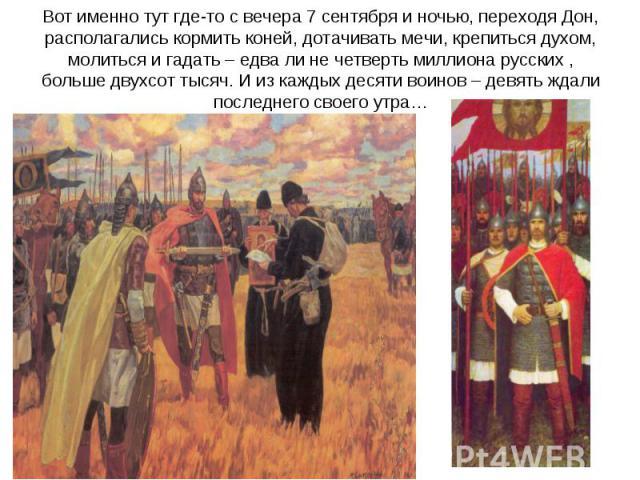 Вот именно тут где-то с вечера 7 сентября и ночью, переходя Дон, располагались кормить коней, дотачивать мечи, крепиться духом, молиться и гадать – едва ли не четверть миллиона русских , больше двухсот тысяч. И из каждых десяти воинов – девять ждали…
