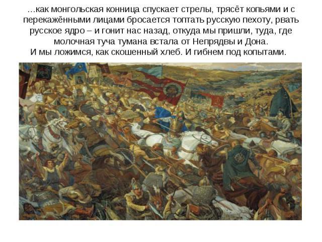 …как монгольская конница спускает стрелы, трясёт копьями и с перекажёнными лицами бросается топтать русскую пехоту, рвать русское ядро – и гонит нас назад, откуда мы пришли, туда, где молочная туча тумана встала от Непрядвы и Дона.И мы ложимся, как …