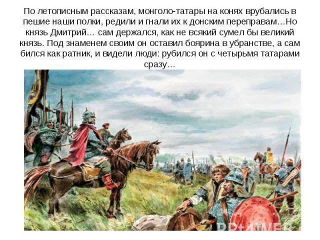 По летописным рассказам, монголо-татары на конях врубались в пешие наши полки, редили и гнали их к донским переправам…Но князь Дмитрий… сам держался, как не всякий сумел бы великий князь. Под знаменем своим он оставил боярина в убранстве, а сам билс…