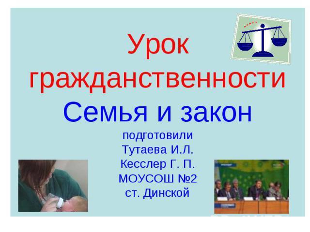 Урок гражданственностиСемья и законподготовилиТутаева И.Л.Кесслер Г. П.МОУСОШ №2ст. Динской