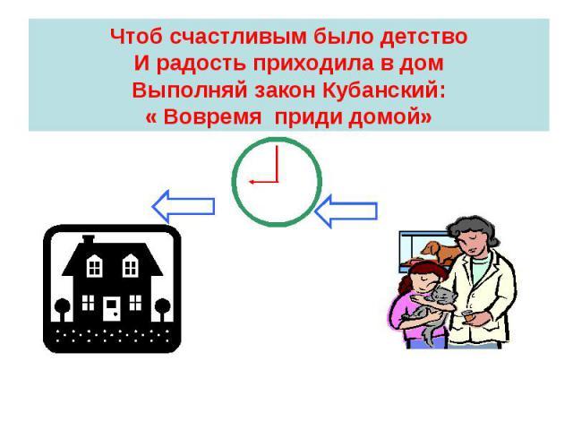 Чтоб счастливым было детствоИ радость приходила в домВыполняй закон Кубанский:« Вовремя приди домой»