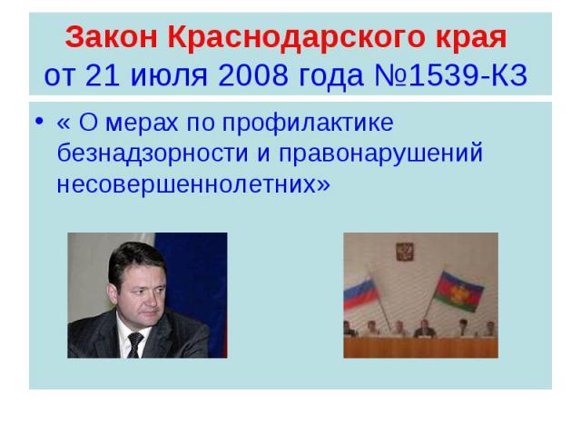 Закон Краснодарского края от 21 июля 2008 года №1539-КЗ « О мерах по профилактике безнадзорности и правонарушений несовершеннолетних»