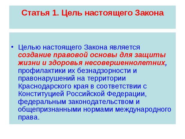 Статья 1. Цель настоящего Закона Целью настоящего Закона является создание правовой основы для защиты жизни и здоровья несовершеннолетних, профилактики их безнадзорности и правонарушений на территории Краснодарского края в соответствии с Конституцие…