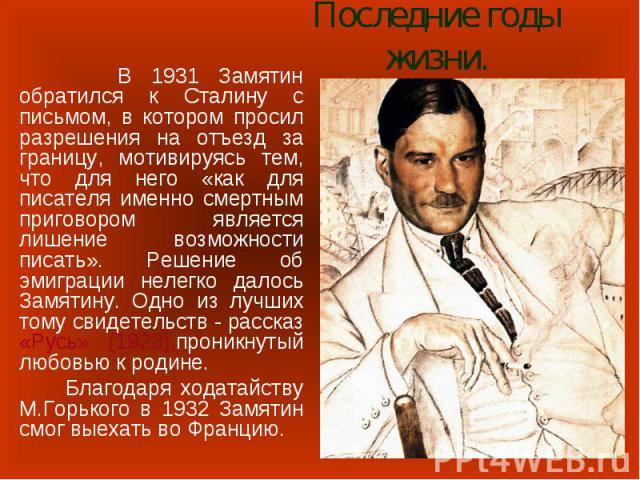 Последние годы жизни. В 1931 Замятин обратился к Сталину с письмом, в котором просил разрешения на отъезд за границу, мотивируясь тем, что для него «как для писателя именно смертным приговором является лишение возможности писать». Решение об эмиграц…