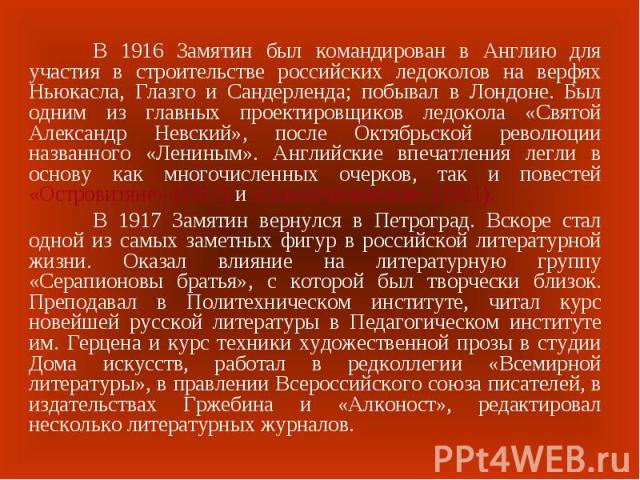 В 1916 Замятин был командирован в Англию для участия в строительстве российских ледоколов на верфях Ньюкасла, Глазго и Сандерленда; побывал в Лондоне. Был одним из главных проектировщиков ледокола «Святой Александр Невский», после Октябрьской револю…