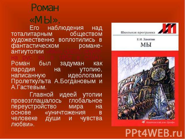 Роман «МЫ». Его наблюдения над тоталитарным обществом художественно воплотились в фантастическом романе-антиутопии «Мы» (1920, опубл. на рус. яз. в 1952 в США). Роман был задуман как пародия на утопию, написанную идеологами Пролеткульта А.Богдановым…