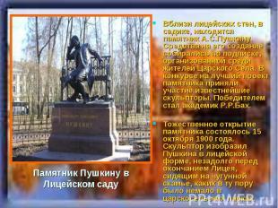 Вблизи лицейских стен, в садике, находится памятник А.С.Пушкину. Средства на его