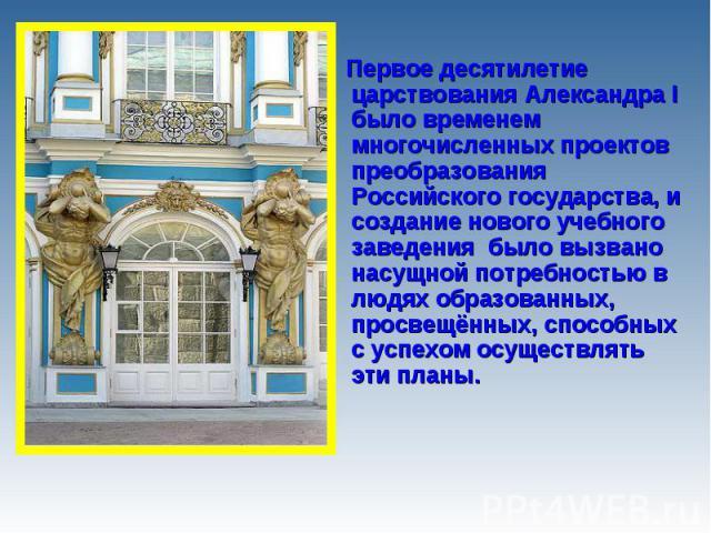 Первое десятилетие царствования Александра I было временем многочисленных проектов преобразования Российского государства, и создание нового учебного заведения было вызвано насущной потребностью в людях образованных, просвещённых, способных с успехо…