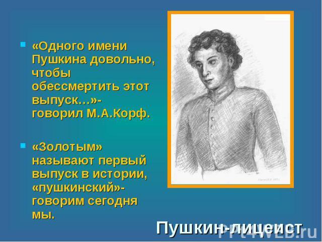 «Одного имени Пушкина довольно, чтобы обессмертить этот выпуск…»- говорил М.А.Корф.«Золотым» называют первый выпуск в истории, «пушкинский»- говорим сегодня мы. Пушкин-лицеист