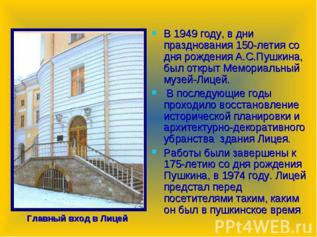 В 1949 году, в дни празднования 150-летия со дня рождения А.С.Пушкина, был открыт Мемориальный музей-Лицей. В последующие годы проходило восстановление исторической планировки и архитектурно-декоративного убранства здания Лицея. Работы были завершен…