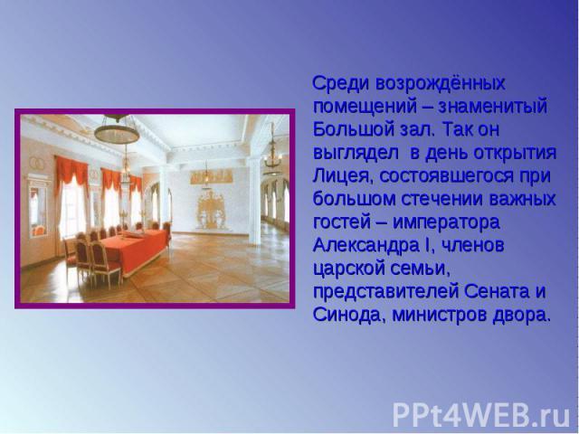 Среди возрождённых помещений – знаменитый Большой зал. Так он выглядел в день открытия Лицея, состоявшегося при большом стечении важных гостей – императора Александра I, членов царской семьи, представителей Сената и Синода, министров двора.