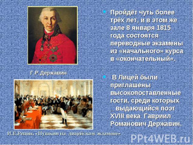 Пройдёт чуть более трёх лет, и в этом же зале 8 января 1815 года состоятся переводные экзамены из «начального» курса в «окончательный». В Лицей были приглашены высокопоставленные гости, среди которых _ выдающийся поэт XVIII века Гавриил Романович Де…