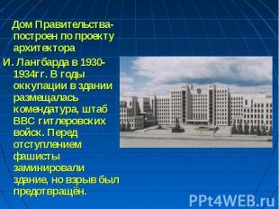 Дом Правительства- построен по проекту архитектора И. Лангбарда в 1930-1934гг. В
