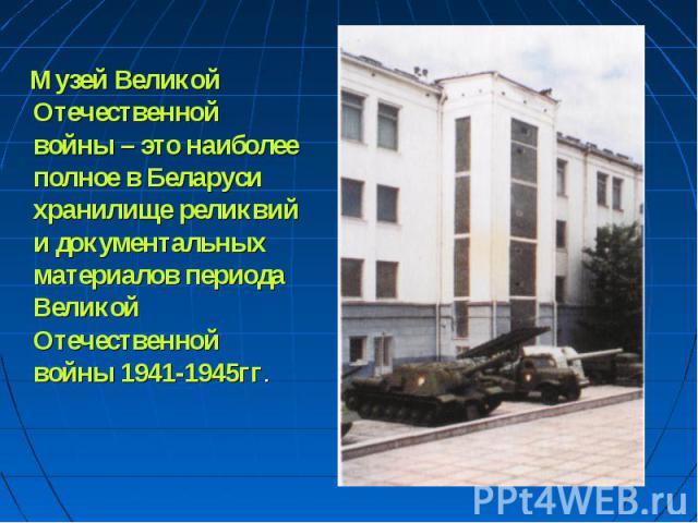 Музей Великой Отечественной войны – это наиболее полное в Беларуси хранилище реликвий и документальных материалов периода Великой Отечественной войны 1941-1945гг.
