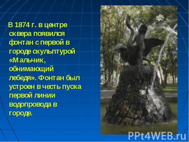 В 1874 г. в центре сквера появился фонтан с первой в городе скульптурой «Мальчик, обнимающий лебедя». Фонтан был устроен в честь пуска первой линии водопровода в городе.