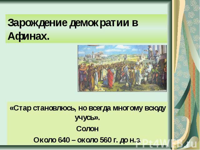 Зарождение демократии в Афинах. «Стар становлюсь, но всегда многому всюду учусь».СолонОколо 640 – около 560 г. до н.э.