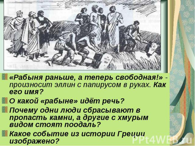 «Рабыня раньше, а теперь свободная!» - произносит эллин с папирусом в руках. Как его имя?О какой «рабыне» идёт речь?Почему одни люди сбрасывают в пропасть камни, а другие с хмурым видом стоят поодаль?Какое событие из истории Греции изображено?