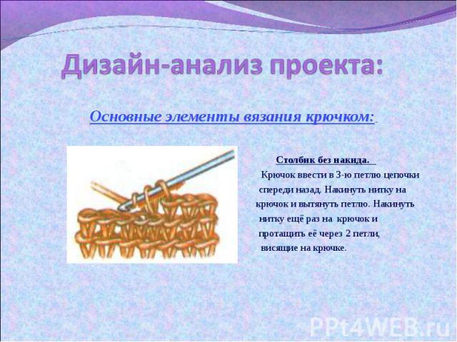 Дизайн-анализ проекта: Основные элементы вязания крючком: Столбик без накида. Крючок ввести в 3-ю петлю цепочки спереди назад. Накинуть нитку на крючок и вытянуть петлю. Накинуть нитку ещё раз на крючок и протащить её через 2 петли, висящие на крючке.