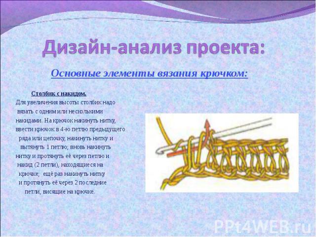 Дизайн-анализ проекта: Основные элементы вязания крючком: Столбик с накидом. Для увеличения высоты столбик надо вязать с одним или несколькими накидами. На крючок накинуть нитку, ввести крючок в 4-ю петлю предыдущего ряда или цепочку, накинуть нитку…