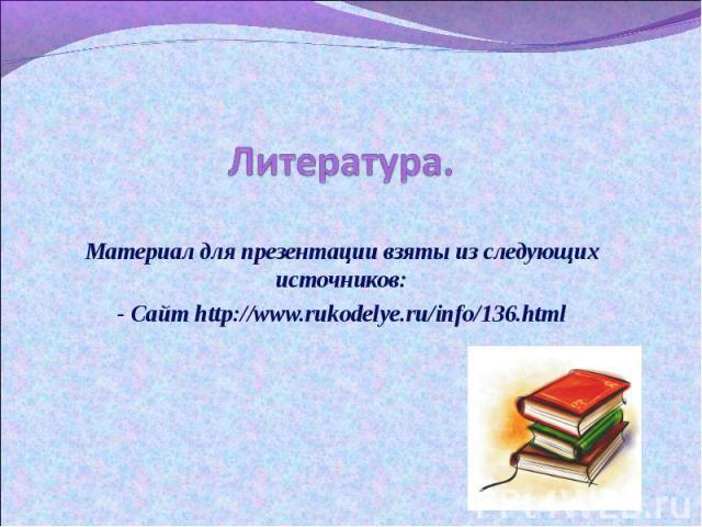 Литература. Материал для презентации взяты из следующих источников:- Сайт http://www.rukodelye.ru/info/136.html