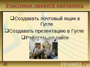Участники проекта научились Создавать почтовый ящик в ГуглеСоздавать презентацию