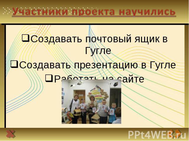 Участники проекта научились Создавать почтовый ящик в ГуглеСоздавать презентацию в Гугле Работать на сайте