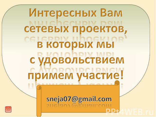 Интересных Вам сетевых проектов, в которых мы с удовольствием примем участие! sneja07@gmail.com