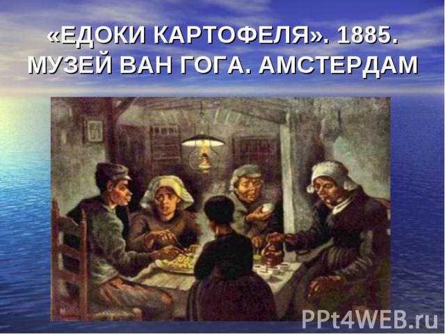 «ЕДОКИ КАРТОФЕЛЯ». 1885. МУЗЕЙ ВАН ГОГА. АМСТЕРДАМ