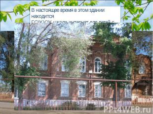 В настоящее время в этом здании находится ГС(К)ОУ школа-интернат для детей с ОВЗ