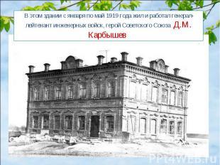 В этом здании с января по май 1919 года жил и работал генерал-лейтенант инженерн