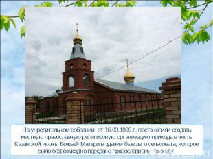 На учредительном собрании от 16.03.1999 г. постановили создать местную православ