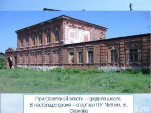 При Советской власти – средняя школа.В настоящее время – спортзал ПУ № 6 им. В.