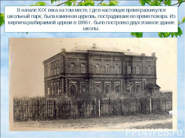 В начале XIX века на том месте, где в настоящее время раскинулся школьный парк, была каменная церковь, пострадавшие во время пожара. Из кирпича разбираемой церкви в 1896 г. было построено двухэтажное здание школы.