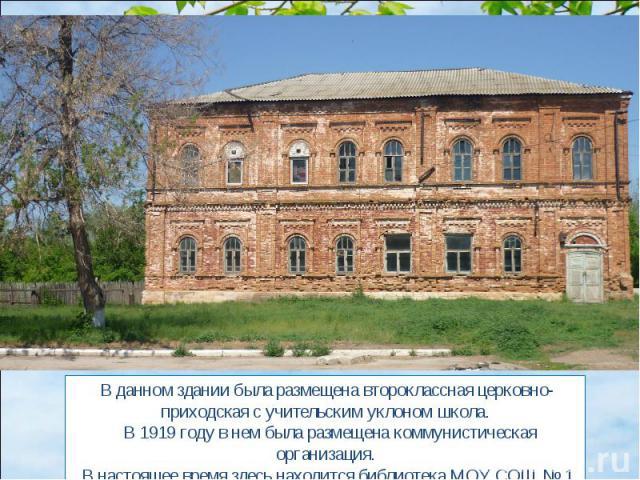 В данном здании была размещена второклассная церковно-приходская с учительским уклоном школа. В 1919 году в нем была размещена коммунистическая организация. В настоящее время здесь находится библиотека МОУ СОШ № 1.