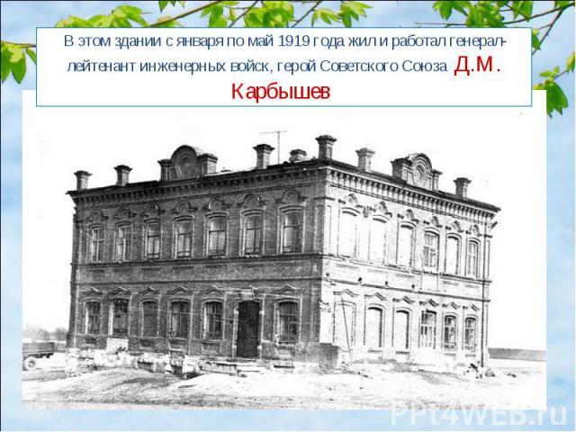 В этом здании с января по май 1919 года жил и работал генерал-лейтенант инженерных войск, герой Советского Союза Д.М. Карбышев