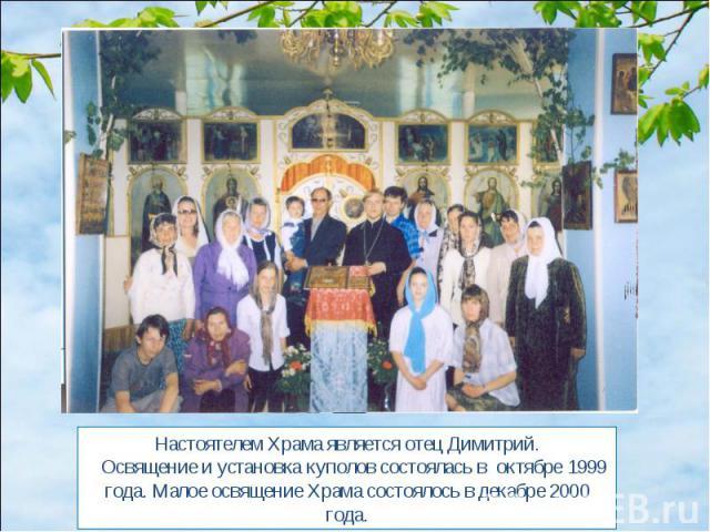 Настоятелем Храма является отец Димитрий. Освящение и установка куполов состоялась в октябре 1999 года. Малое освящение Храма состоялось в декабре 2000 года.