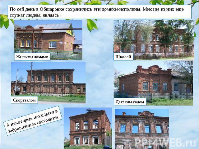 По сей день в Обшаровке сохранились эти домики-исполины. Многие из них еще служат людям, являясь : А некоторые находятся в заброшенном состоянии