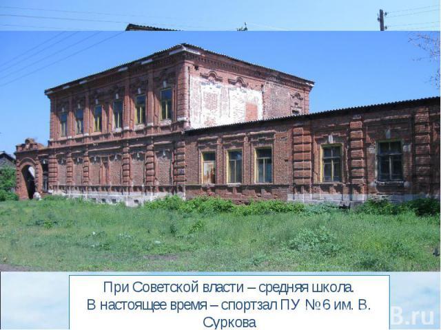 При Советской власти – средняя школа.В настоящее время – спортзал ПУ № 6 им. В. Суркова