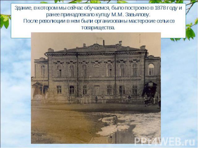 Здание, в котором мы сейчас обучаемся, было построено в 1878 году и ранее принадлежало купцу М.М. Завьялову. После революции в нем были организованы мастерские сельхоз товарищества.В 1946 году в этом здании открывается школа.